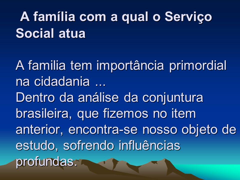 A família com a qual o Serviço Social atua A familia tem importância primordial na cidadania ...