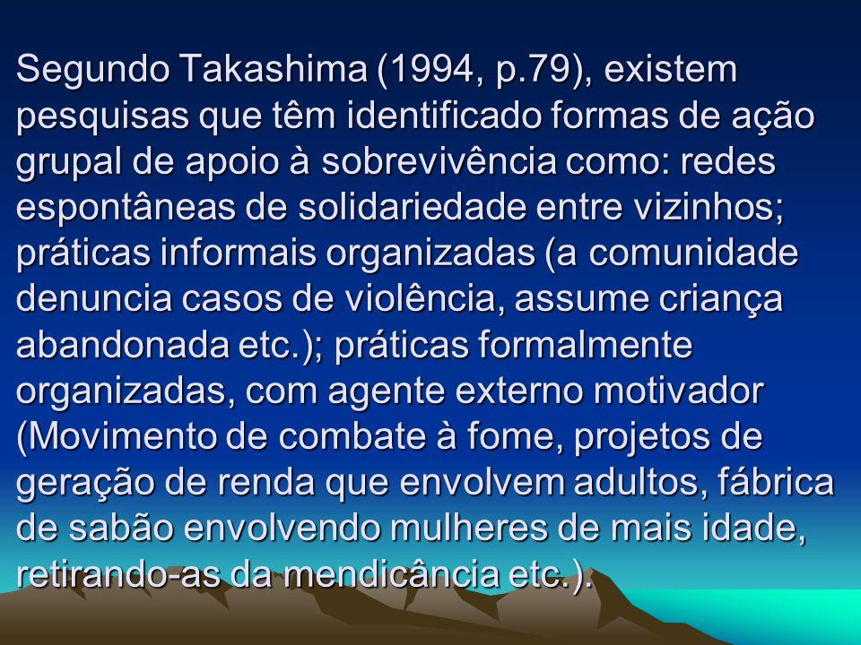 Segundo Takashima (1994, p.79), existem pesquisas que têm identificado formas de ação grupal de apoio à sobrevivência como: redes espontâneas de solidariedade entre vizinhos; práticas informais organizadas (a comunidade denuncia casos de violência, assume criança abandonada etc.); práticas formalmente organizadas, com agente externo motivador (Movimento de combate à fome, projetos de geração de renda que envolvem adultos, fábrica de sabão envolvendo mulheres de mais idade, retirando-as da mendicância etc.).