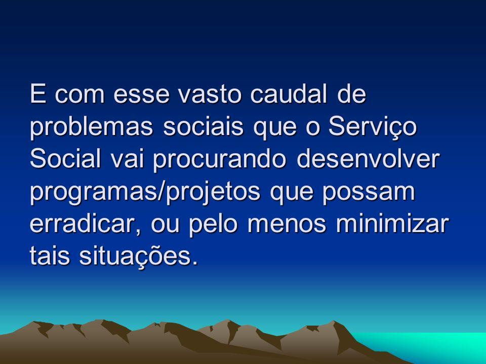 E com esse vasto caudal de problemas sociais que o Serviço Social vai procurando desenvolver programas/projetos que possam erradicar, ou pelo menos minimizar tais situações.