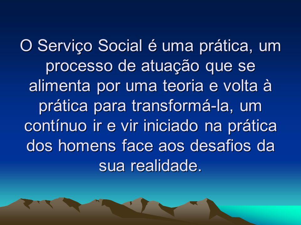O Serviço Social é uma prática, um processo de atuação que se alimenta por uma teoria e volta à prática para transformá-la, um contínuo ir e vir iniciado na prática dos homens face aos desafios da sua realidade.