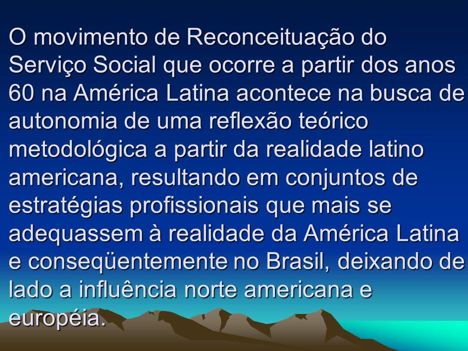 O movimento de Reconceituação do Serviço Social que ocorre a partir dos anos 60 na América Latina acontece na busca de autonomia de uma reflexão teórico metodológica a partir da realidade latino americana, resultando em conjuntos de estratégias profissionais que mais se adequassem à realidade da América Latina e conseqüentemente no Brasil, deixando de lado a influência norte americana e européia.