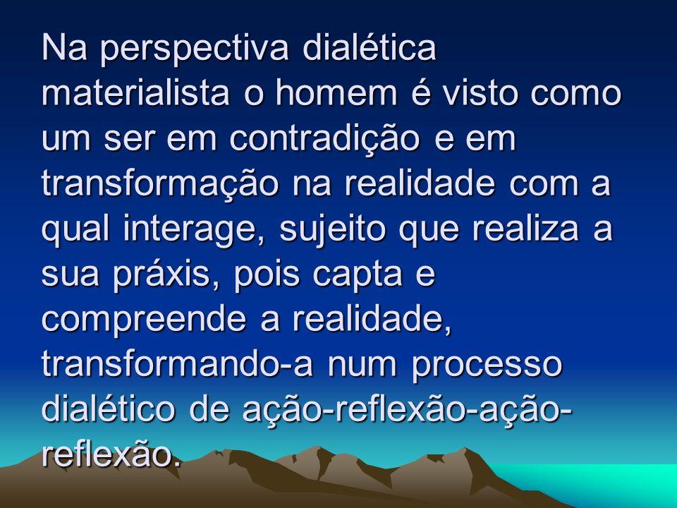 Na perspectiva dialética materialista o homem é visto como um ser em contradição e em transformação na realidade com a qual interage, sujeito que realiza a sua práxis, pois capta e compreende a realidade, transformando-a num processo dialético de ação-reflexão-ação-reflexão.