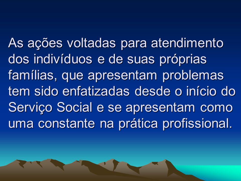 As ações voltadas para atendimento dos indivíduos e de suas próprias famílias, que apresentam problemas tem sido enfatizadas desde o início do Serviço Social e se apresentam como uma constante na prática profissional.