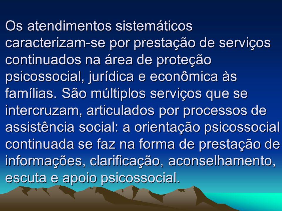 Os atendimentos sistemáticos caracterizam-se por prestação de serviços continuados na área de proteção psicossocial, jurídica e econômica às famílias.