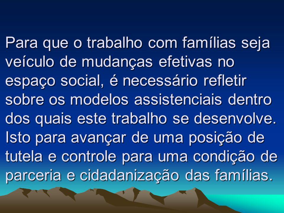 Para que o trabalho com famílias seja veículo de mudanças efetivas no espaço social, é necessário refletir sobre os modelos assistenciais dentro dos quais este trabalho se desenvolve.