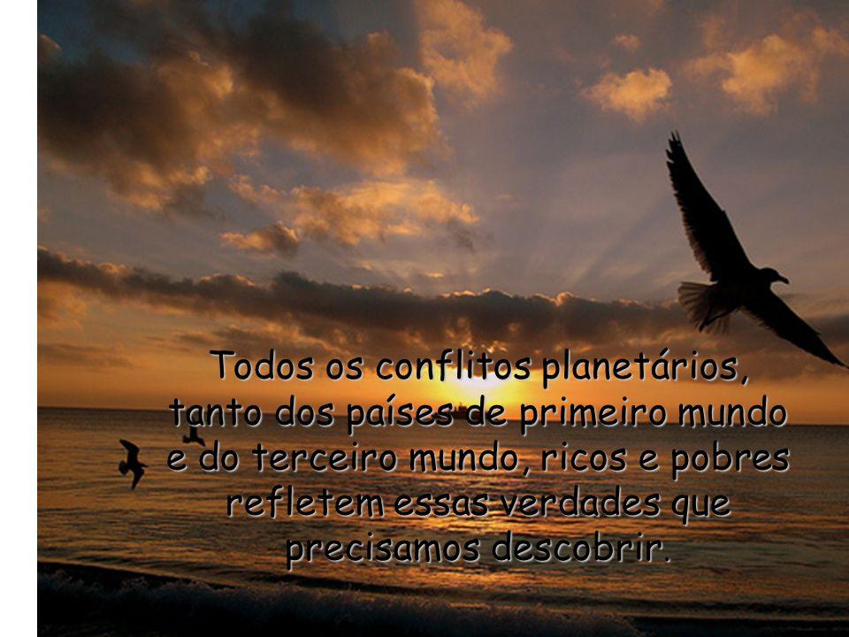 Todos os conflitos planetários, tanto dos países de primeiro mundo e do terceiro mundo, ricos e pobres refletem essas verdades que precisamos descobrir.