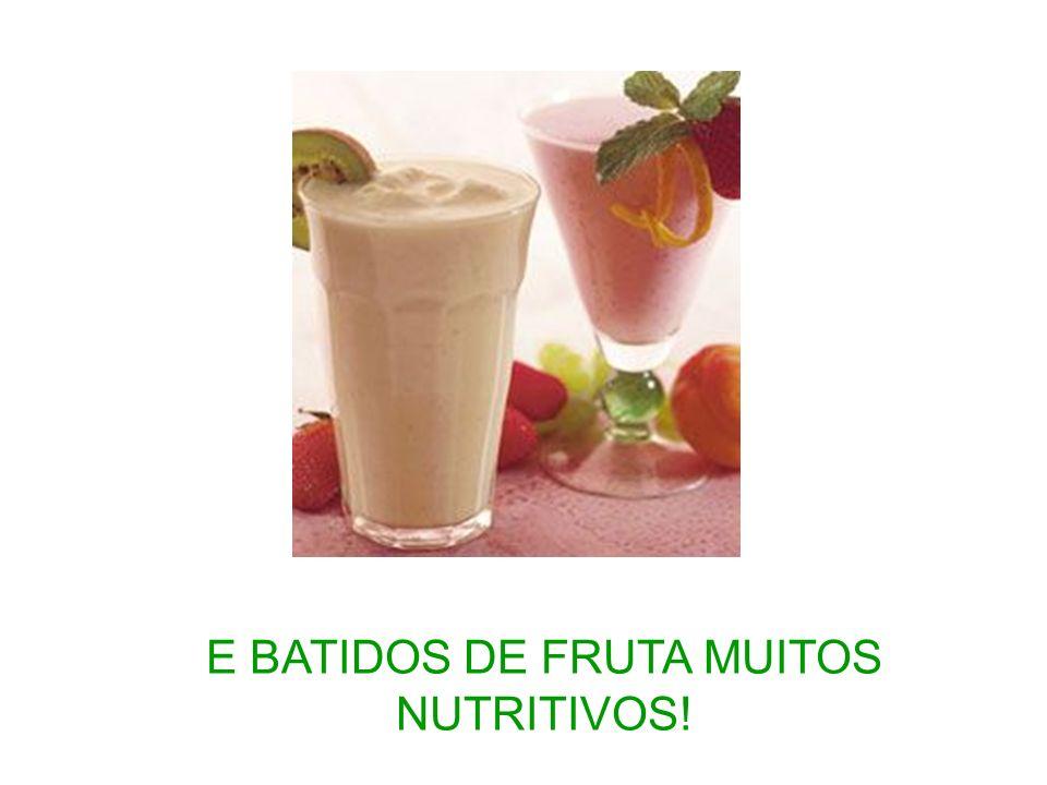 E BATIDOS DE FRUTA MUITOS NUTRITIVOS!