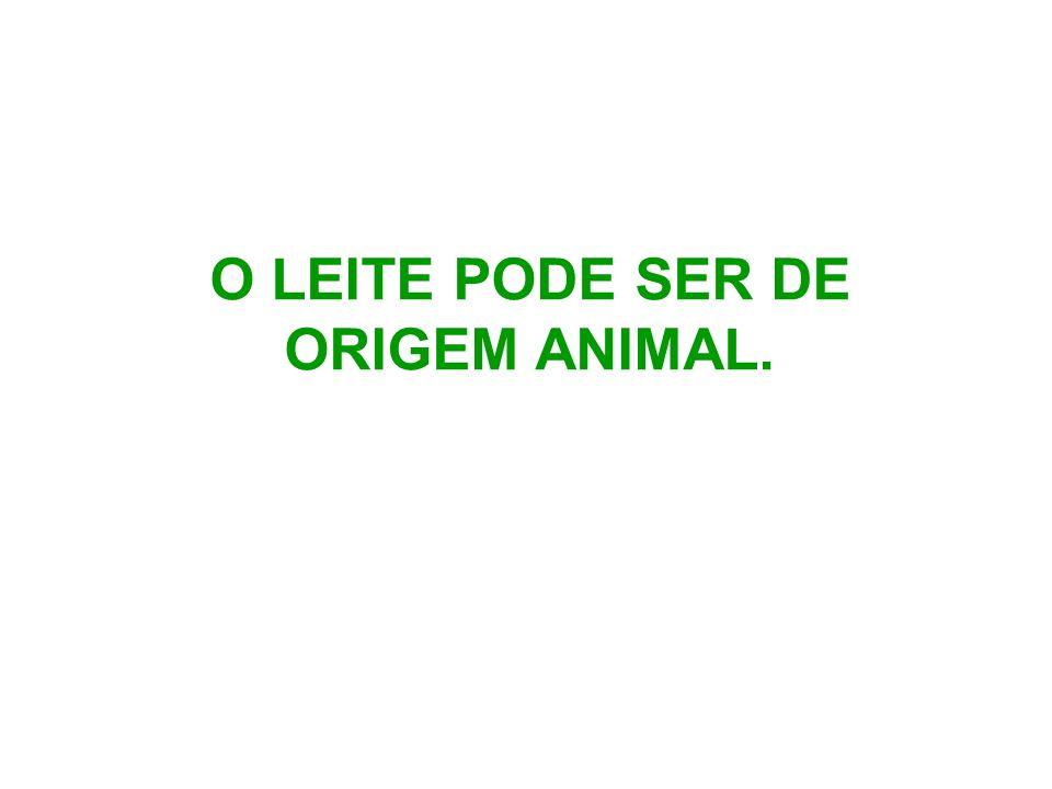 O LEITE PODE SER DE ORIGEM ANIMAL.