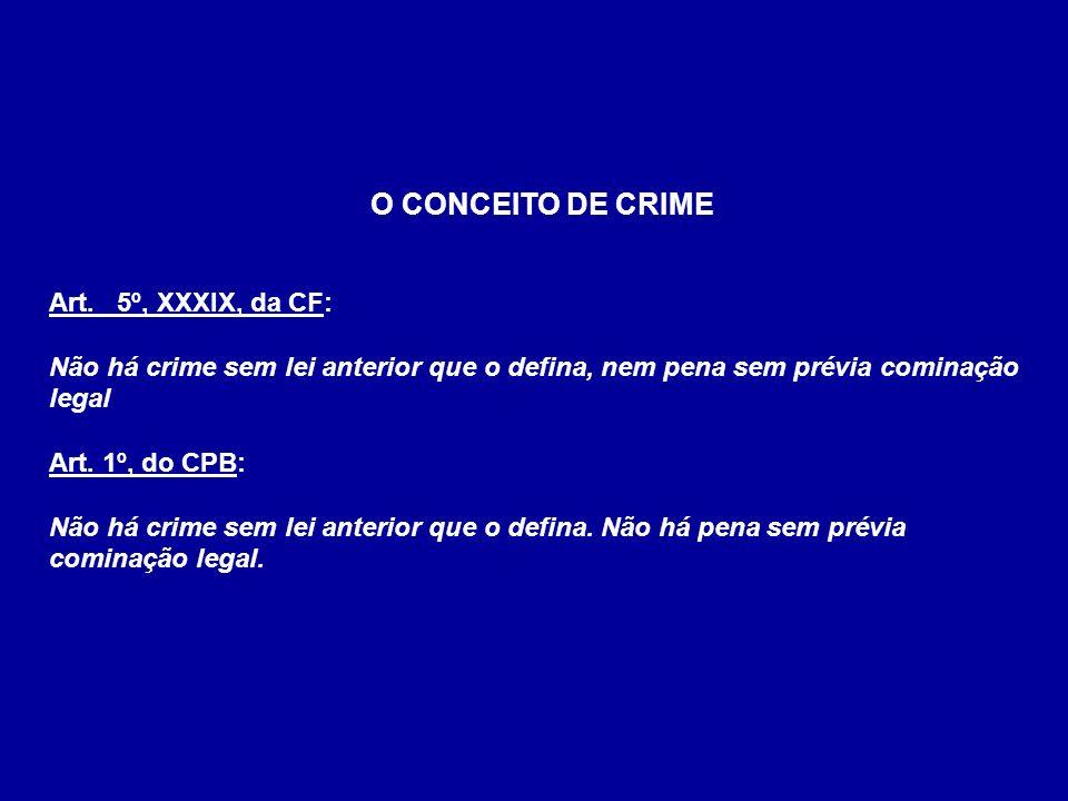 O CONCEITO DE CRIME Art. 5º, XXXIX, da CF: Não há crime sem lei anterior que o defina, nem pena sem prévia cominação legal.