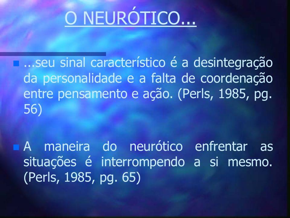 O NEURÓTICO... ...seu sinal característico é a desintegração da personalidade e a falta de coordenação entre pensamento e ação. (Perls, 1985, pg. 56)