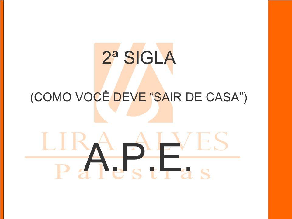2ª SIGLA (COMO VOCÊ DEVE SAIR DE CASA ) A.P.E.