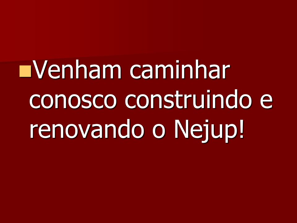 Venham caminhar conosco construindo e renovando o Nejup!