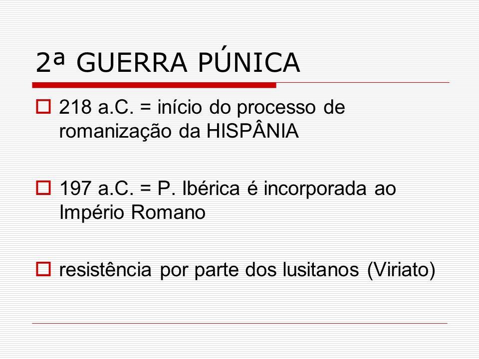 2ª GUERRA PÚNICA218 a.C. = início do processo de romanização da HISPÂNIA. 197 a.C. = P. Ibérica é incorporada ao Império Romano.