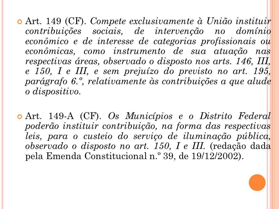 Art. 149 (CF). Compete exclusivamente à União instituir contribuições sociais, de intervenção no domínio econômico e de interesse de categorias profissionais ou econômicas, como instrumento de sua atuação nas respectivas áreas, observado o disposto nos arts. 146, III, e 150, I e III, e sem prejuízo do previsto no art. 195, parágrafo 6.º, relativamente às contribuições a que alude o dispositivo.