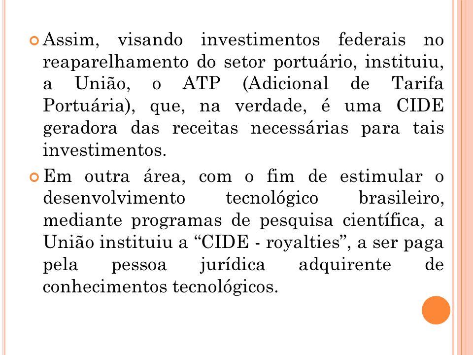 Assim, visando investimentos federais no reaparelhamento do setor portuário, instituiu, a União, o ATP (Adicional de Tarifa Portuária), que, na verdade, é uma CIDE geradora das receitas necessárias para tais investimentos.