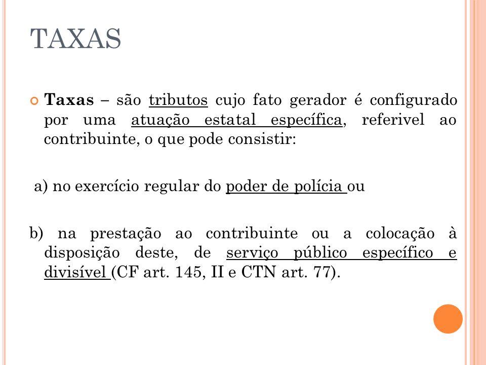 TAXAS Taxas – são tributos cujo fato gerador é configurado por uma atuação estatal específica, referivel ao contribuinte, o que pode consistir: