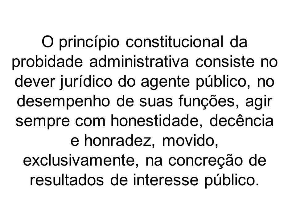 O princípio constitucional da probidade administrativa consiste no dever jurídico do agente público, no desempenho de suas funções, agir sempre com honestidade, decência e honradez, movido, exclusivamente, na concreção de resultados de interesse público.