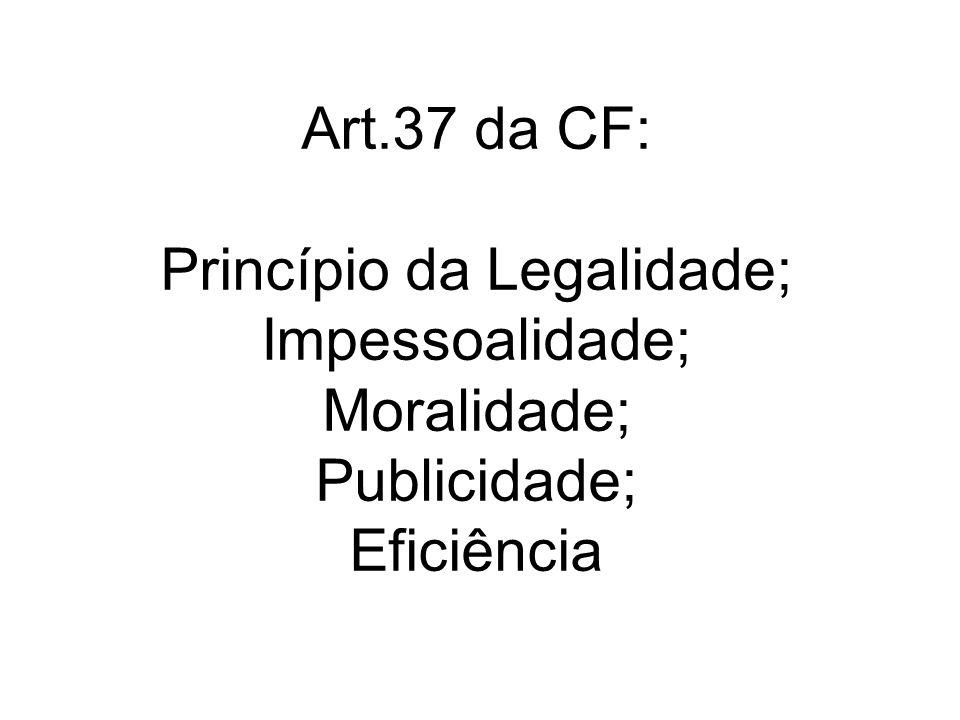 Art.37 da CF: Princípio da Legalidade; Impessoalidade; Moralidade; Publicidade; Eficiência