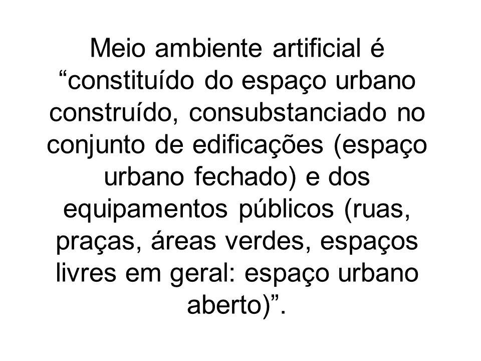 Meio ambiente artificial é constituído do espaço urbano construído, consubstanciado no conjunto de edificações (espaço urbano fechado) e dos equipamentos públicos (ruas, praças, áreas verdes, espaços livres em geral: espaço urbano aberto) .