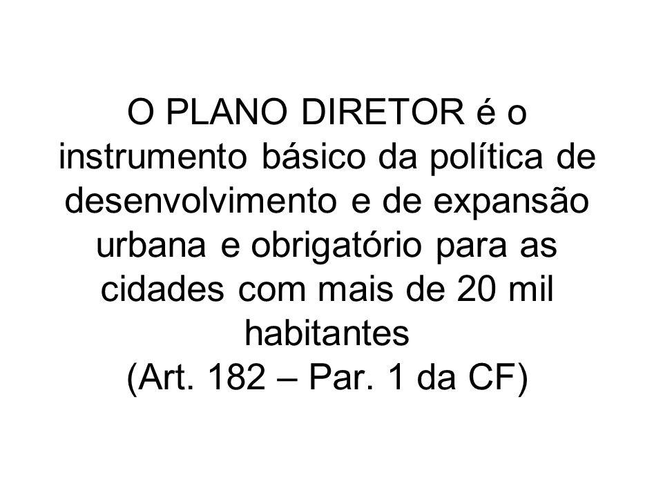 O PLANO DIRETOR é o instrumento básico da política de desenvolvimento e de expansão urbana e obrigatório para as cidades com mais de 20 mil habitantes (Art.