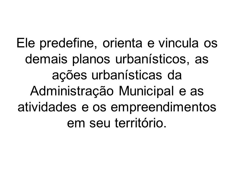 Ele predefine, orienta e vincula os demais planos urbanísticos, as ações urbanísticas da Administração Municipal e as atividades e os empreendimentos em seu território.