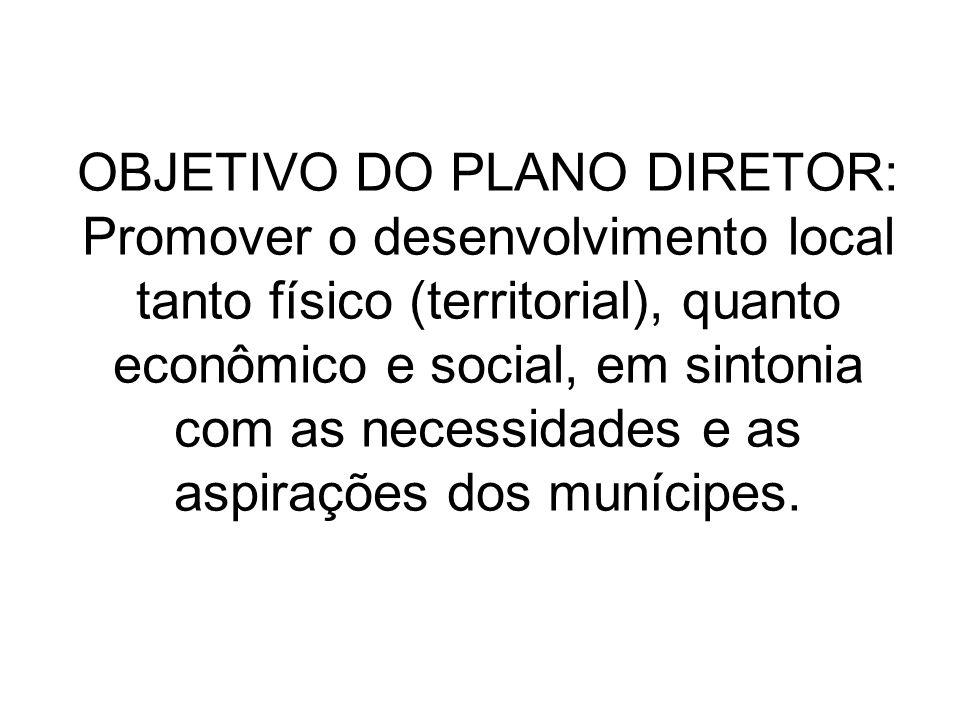 OBJETIVO DO PLANO DIRETOR: Promover o desenvolvimento local tanto físico (territorial), quanto econômico e social, em sintonia com as necessidades e as aspirações dos munícipes.