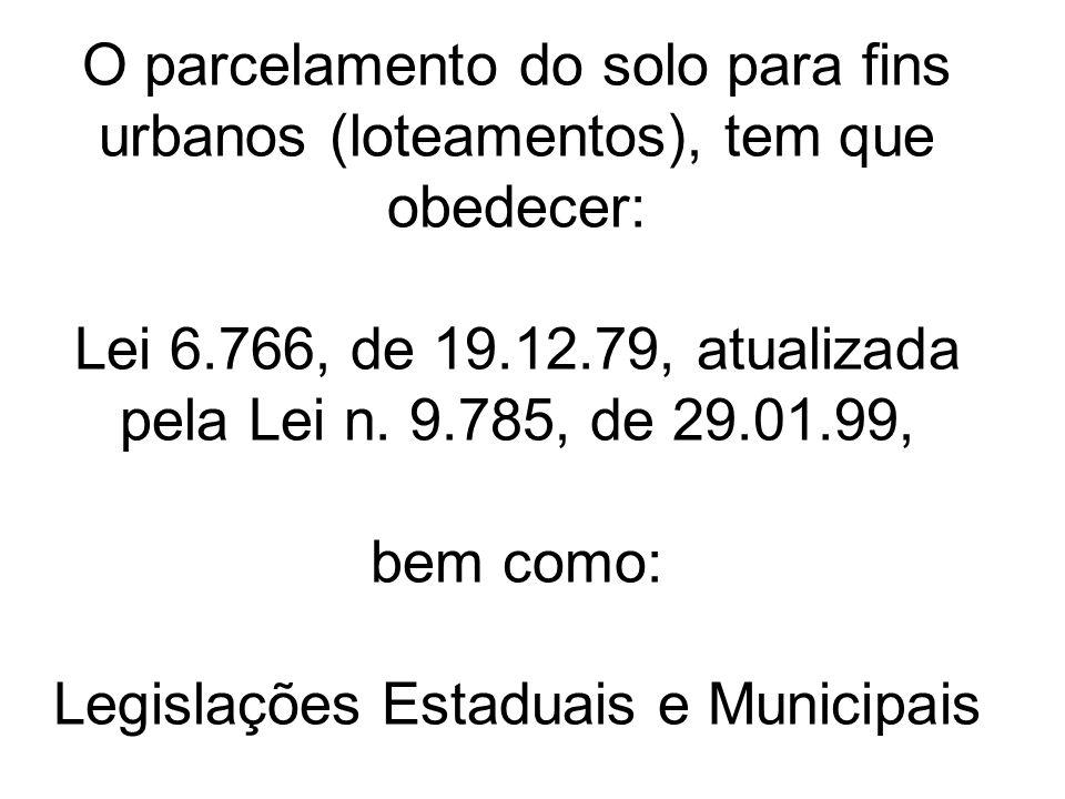 O parcelamento do solo para fins urbanos (loteamentos), tem que obedecer: Lei 6.766, de 19.12.79, atualizada pela Lei n.