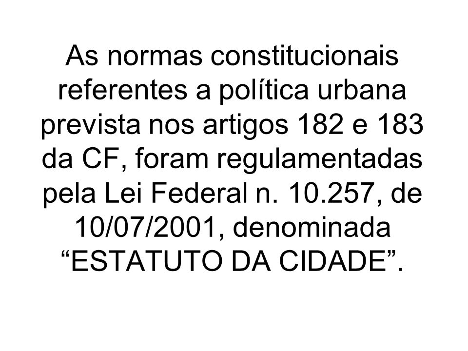 As normas constitucionais referentes a política urbana prevista nos artigos 182 e 183 da CF, foram regulamentadas pela Lei Federal n.