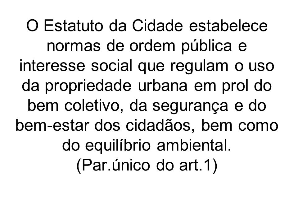 O Estatuto da Cidade estabelece normas de ordem pública e interesse social que regulam o uso da propriedade urbana em prol do bem coletivo, da segurança e do bem-estar dos cidadãos, bem como do equilíbrio ambiental.