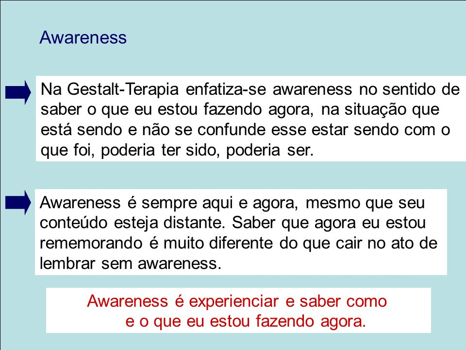 Awareness Na Gestalt-Terapia enfatiza-se awareness no sentido de