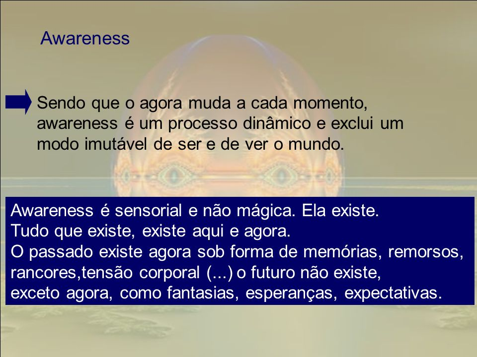 Awareness Sendo que o agora muda a cada momento, awareness é um processo dinâmico e exclui um modo imutável de ser e de ver o mundo.