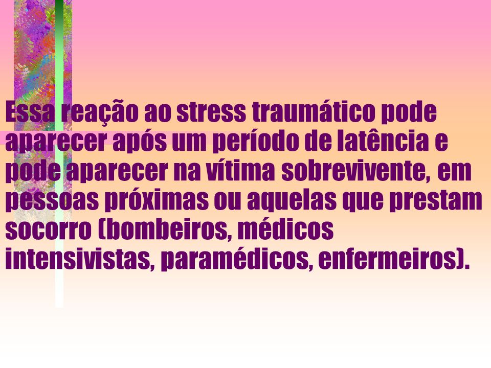 Essa reação ao stress traumático pode aparecer após um período de latência e pode aparecer na vítima sobrevivente, em pessoas próximas ou aquelas que prestam socorro (bombeiros, médicos intensivistas, paramédicos, enfermeiros).