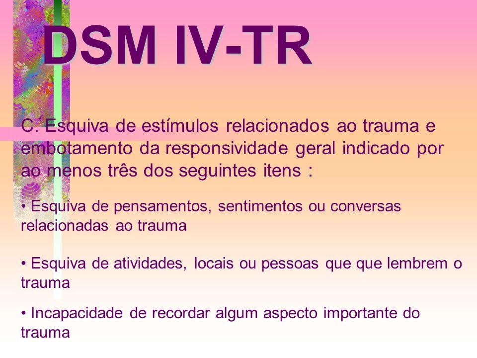 DSM IV-TR C. Esquiva de estímulos relacionados ao trauma e embotamento da responsividade geral indicado por ao menos três dos seguintes itens :