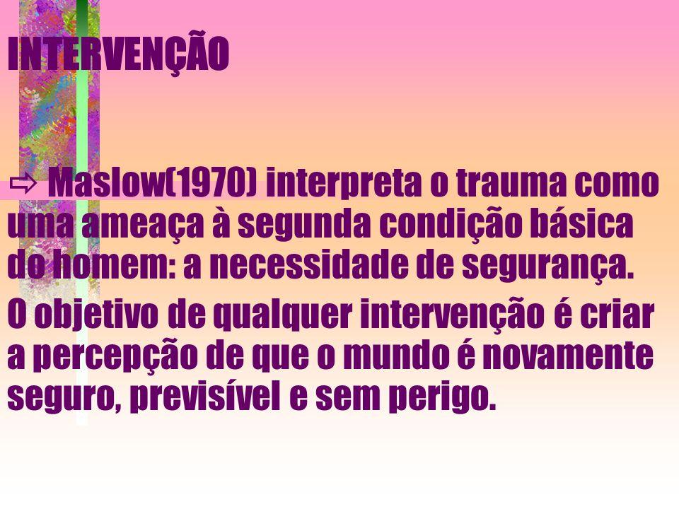 INTERVENÇÃO  Maslow(1970) interpreta o trauma como uma ameaça à segunda condição básica do homem: a necessidade de segurança.