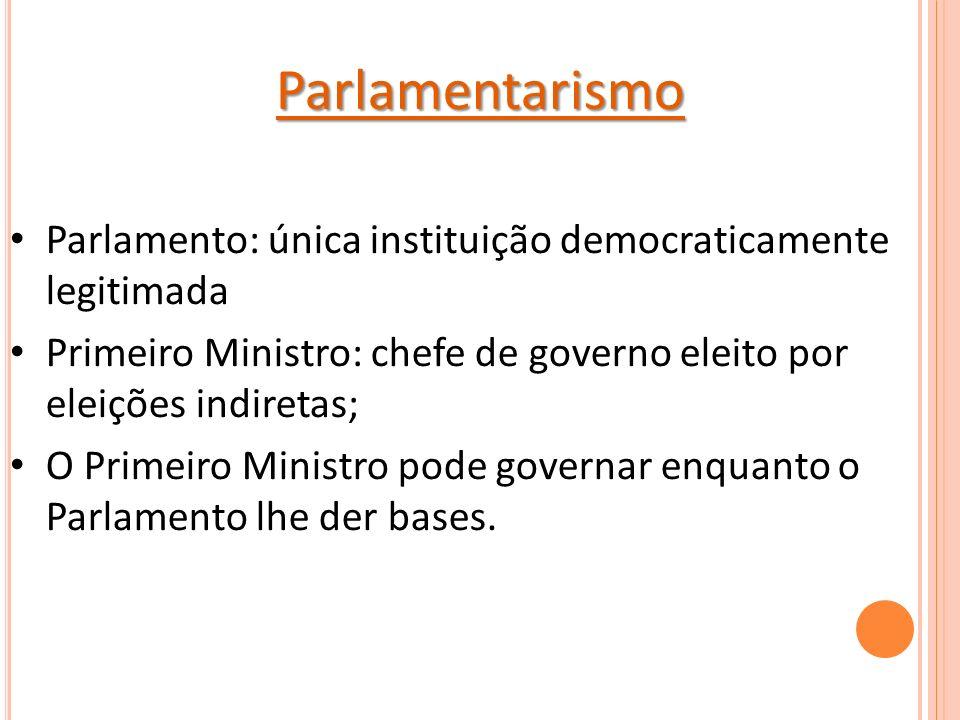 Parlamentarismo Parlamento: única instituição democraticamente legitimada. Primeiro Ministro: chefe de governo eleito por eleições indiretas;