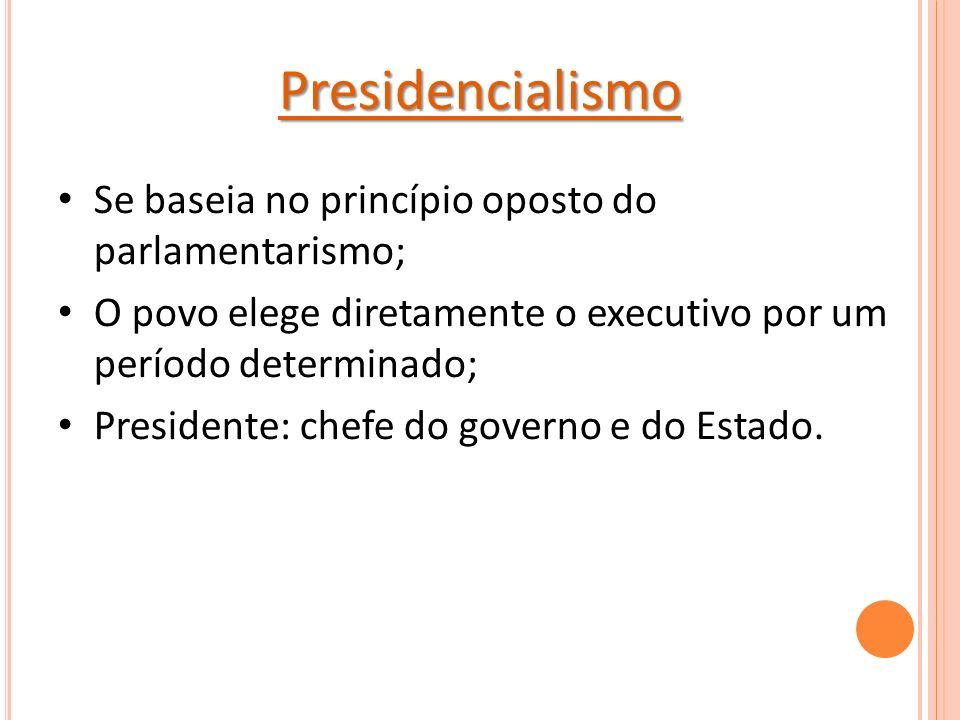 Presidencialismo Se baseia no princípio oposto do parlamentarismo;