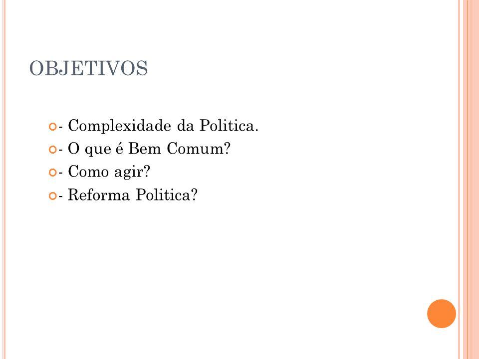 OBJETIVOS - Complexidade da Politica. - O que é Bem Comum