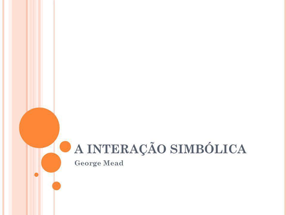 A INTERAÇÃO SIMBÓLICA George Mead
