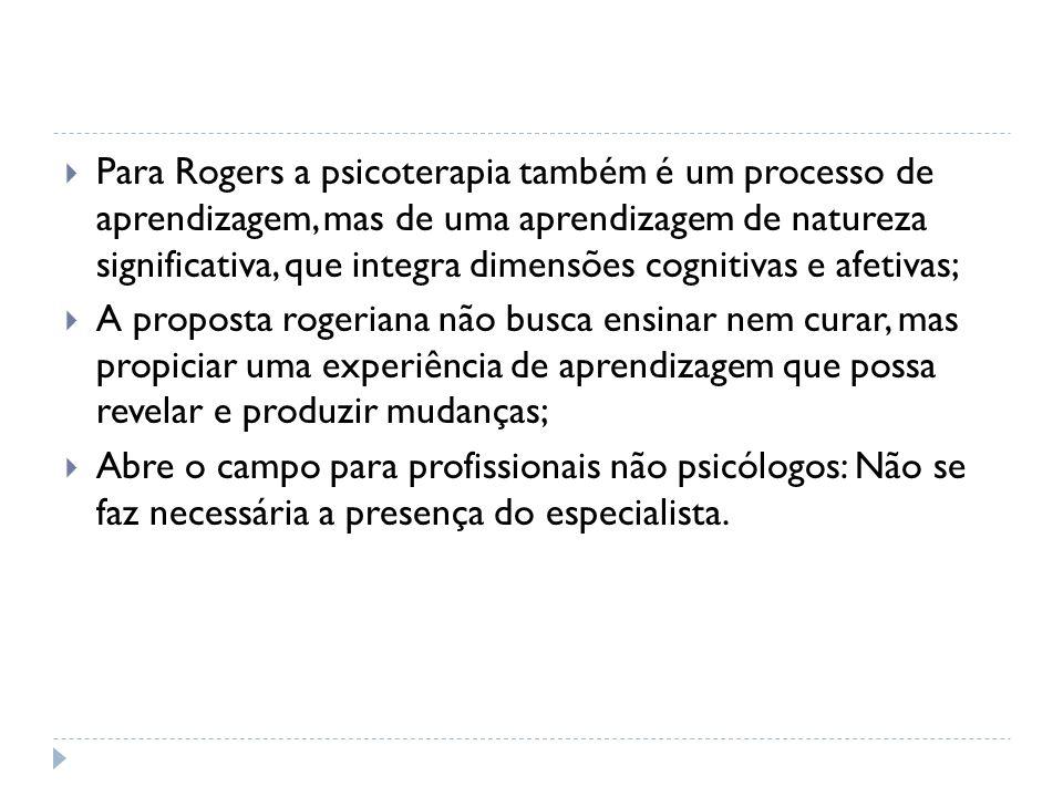 Para Rogers a psicoterapia também é um processo de aprendizagem, mas de uma aprendizagem de natureza significativa, que integra dimensões cognitivas e afetivas;
