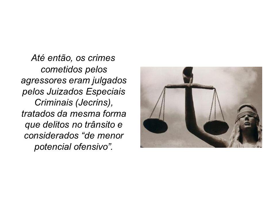 Até então, os crimes cometidos pelos agressores eram julgados pelos Juizados Especiais Criminais (Jecrins), tratados da mesma forma que delitos no trânsito e considerados de menor potencial ofensivo .