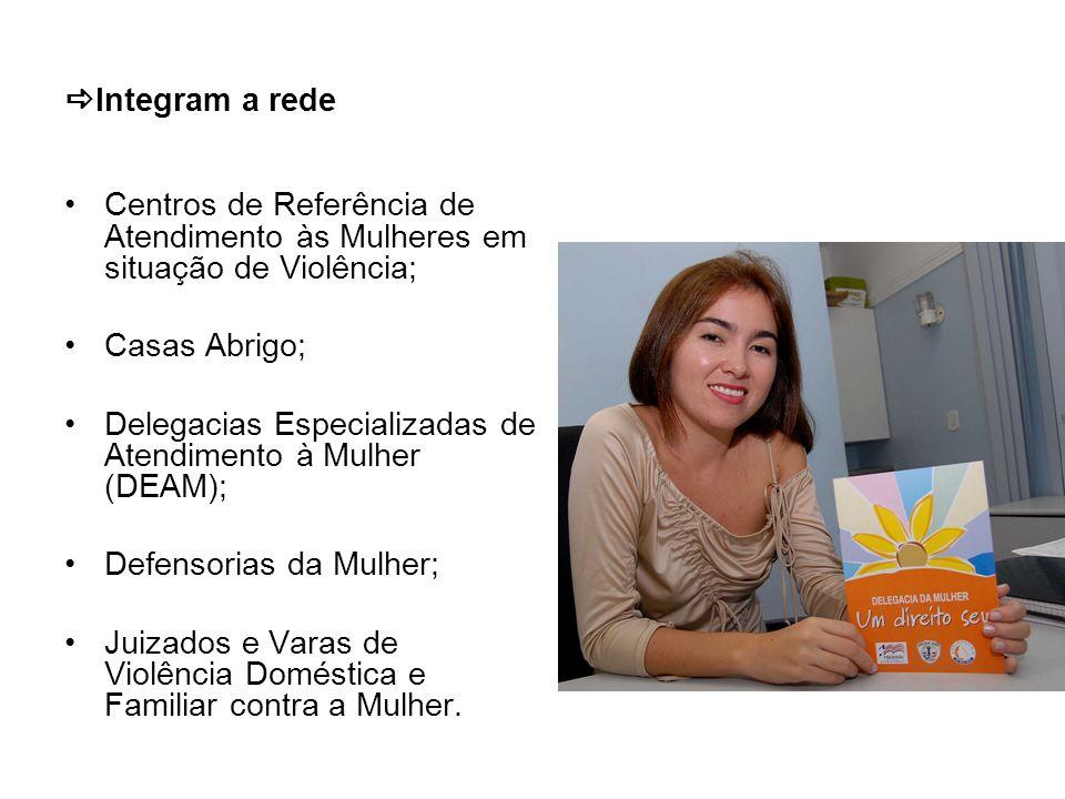 Integram a rede Centros de Referência de Atendimento às Mulheres em situação de Violência; Casas Abrigo;