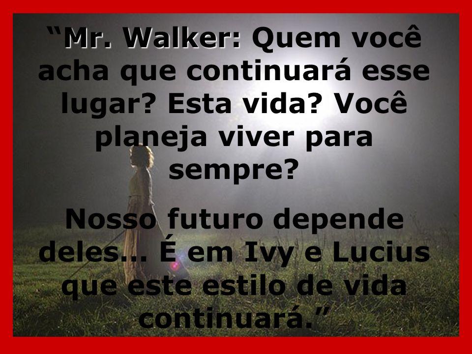 Mr. Walker: Quem você acha que continuará esse lugar. Esta vida