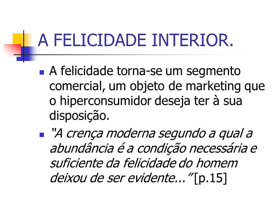 A FELICIDADE INTERIOR. A felicidade torna-se um segmento comercial, um objeto de marketing que o hiperconsumidor deseja ter à sua disposição.
