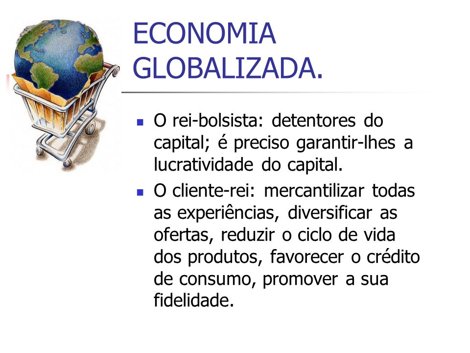 ECONOMIA GLOBALIZADA. O rei-bolsista: detentores do capital; é preciso garantir-lhes a lucratividade do capital.