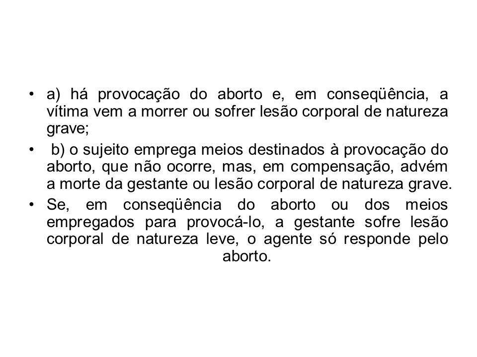 a) há provocação do aborto e, em conseqüência, a vítima vem a morrer ou sofrer lesão corporal de natureza grave;