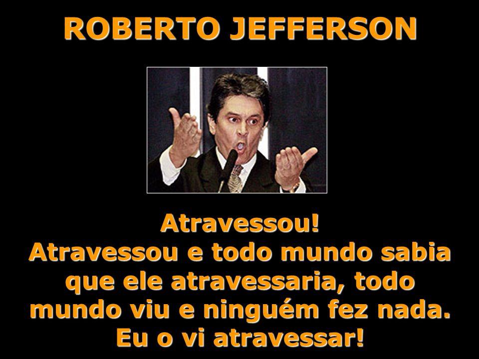 ROBERTO JEFFERSON Atravessou!