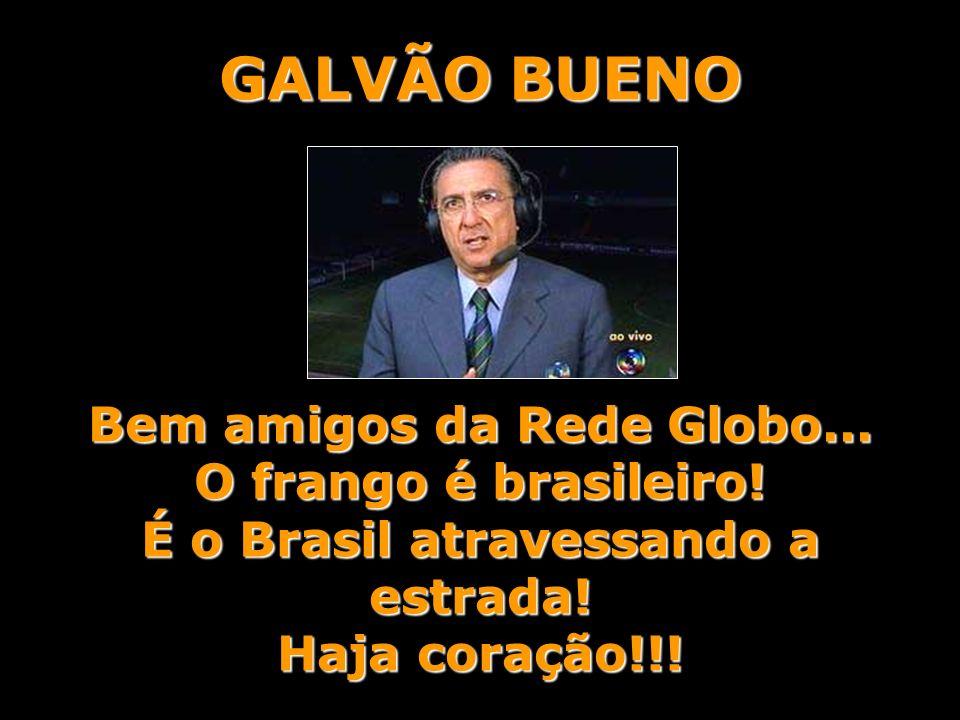 GALVÃO BUENO Bem amigos da Rede Globo... O frango é brasileiro! É o Brasil atravessando a estrada!