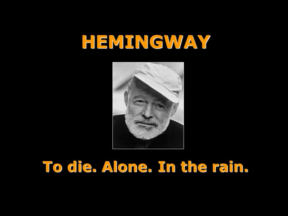 HEMINGWAY To die. Alone. In the rain.