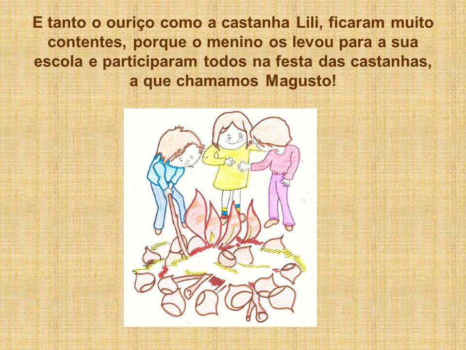 E tanto o ouriço como a castanha Lili, ficaram muito contentes, porque o menino os levou para a sua escola e participaram todos na festa das castanhas, a que chamamos Magusto!