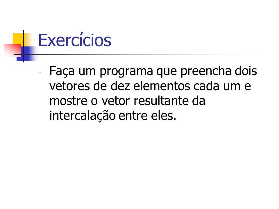 ExercíciosFaça um programa que preencha dois vetores de dez elementos cada um e mostre o vetor resultante da intercalação entre eles.